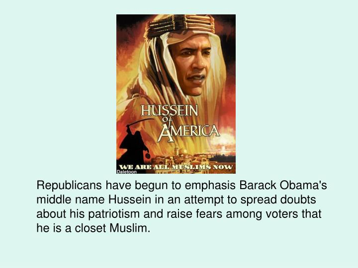 Republicans have begun to emphasis Barack Obama's middle name Hussein in an attempt to spread doubts about his patriotism and raise fears among voters that he is a closet Muslim.
