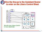 give the line up to the assistant scorer to enter on the libero control sheet