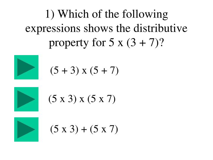 1) Which of the following expressions shows the distributive property for 5 x (3 + 7)?