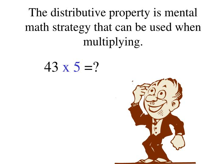 The distributive property is mental math strategy that can be used when multiplying.
