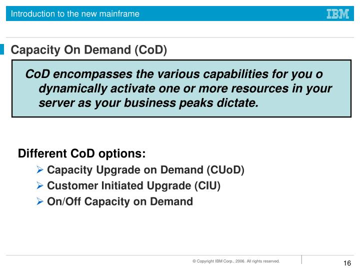 CoD encompasses the various capabilities for you o dynamically activate one or more resources in your server as your business peaks dictate.