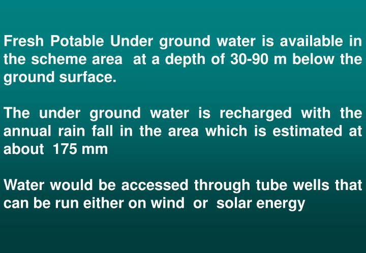Fresh Potable Under ground water is available in the scheme area  at a depth of 30-90 m below the ground surface.