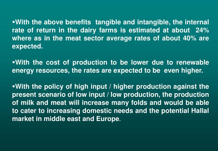 With the above benefits  tangible and intangible, the internal rate of return in the dairy farms is estimated at about  24% where as in the meat sector average rates of about 40% are expected.
