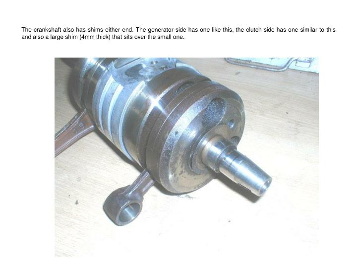 The crankshaft also has shims either end. The generator side has one like this, the clutch side has one similar to this and also a large shim (4mm thick) that sits over the small one.