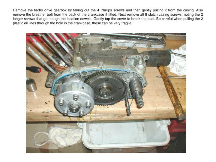Remove the tacho drive gearbox by taking out the 4 Phillips screws and then gently prizing it from the casing. Also remove the breather bolt from the back of the crankcase if fitted. Next remove all 8 clutch casing screws, noting the 2 longer screws that go though the location dowels. Gently tap the cover to break the seal. Be careful when pulling the 2 plastic oil lines through the hole in the crankcase, these can be very fragile.