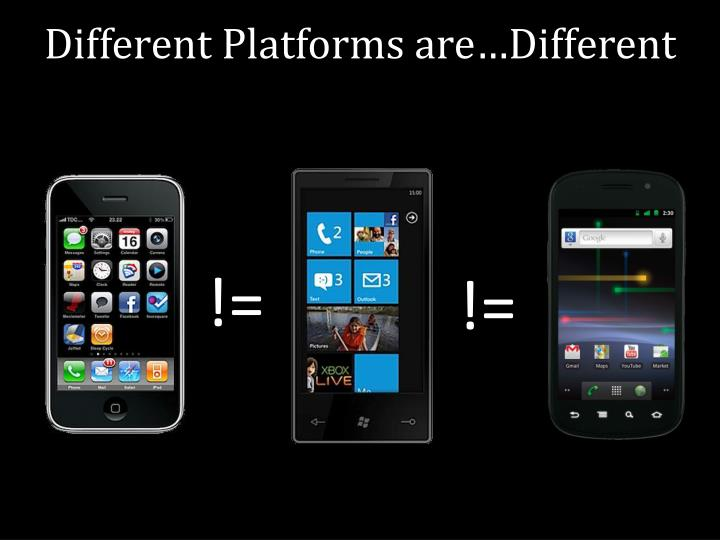 Different Platforms are…Different