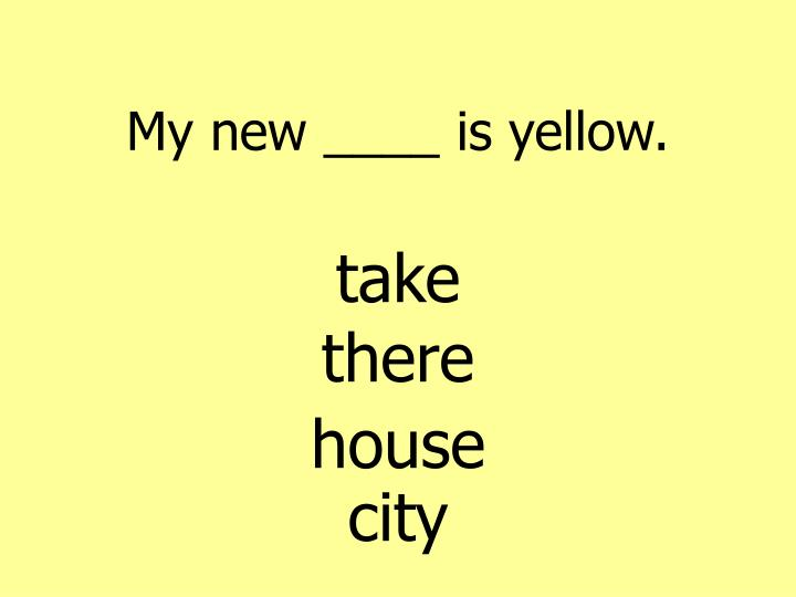 My new ____ is yellow.