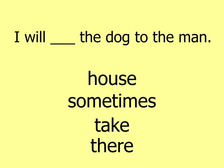 I will ___ the dog to the man.