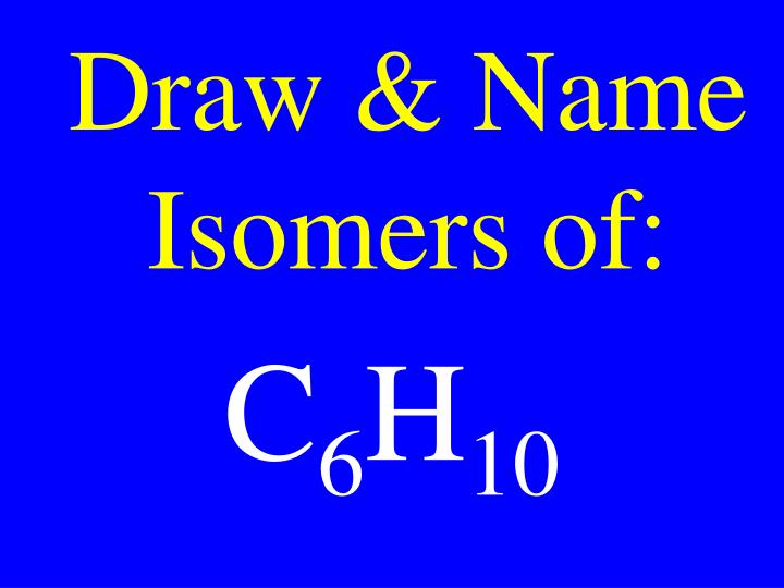Draw & Name Isomers of: