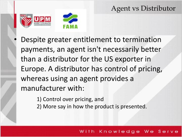 Despite greater entitlement to termination payments, an agent isn't necessarily better than a distributor for the US exporter in Europe. A distributor has control of pricing, whereas using an agent provides a manufacturer with: