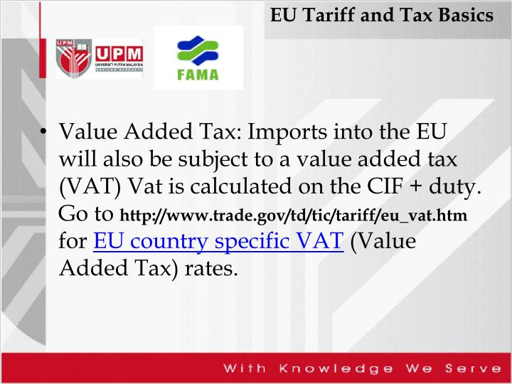 Value Added Tax: Imports into the EU will also be subject to a value added tax (VAT) Vat is calculated on the CIF + duty. Go to