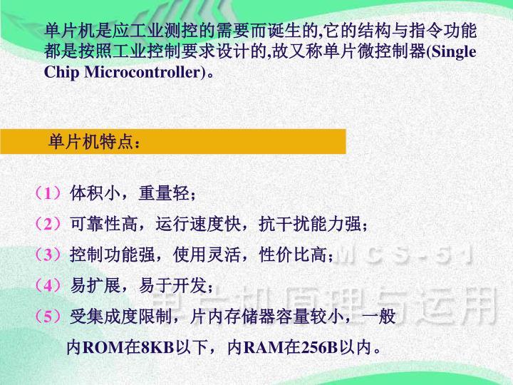 单片机是应工业测控的需要而诞生的,它的结构与指令功能都是按照工业控制要求设计的,故又称单片微控制器(