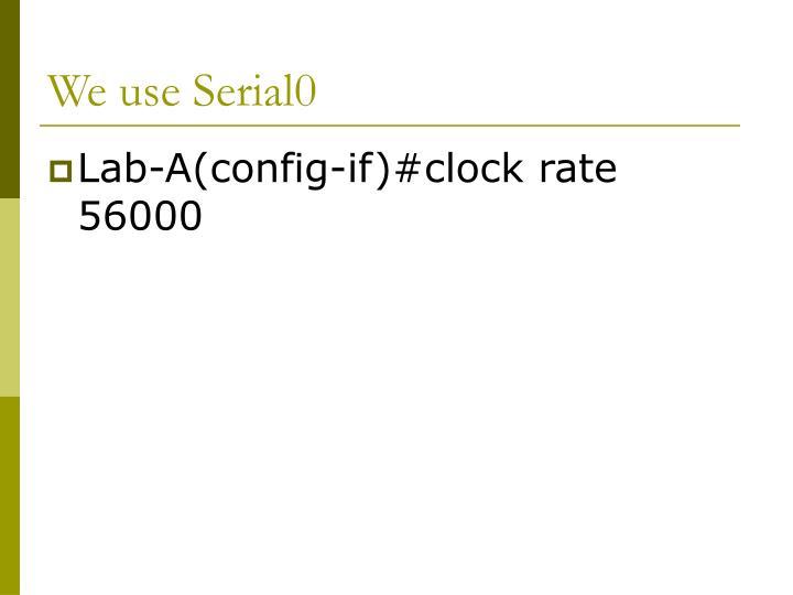 We use Serial0