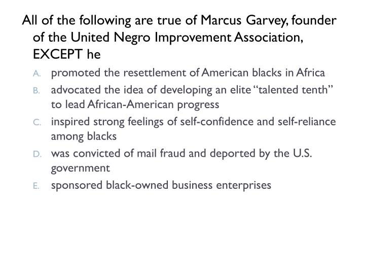 All of the following are true of Marcus Garvey, founder of the United Negro Improvement Association, EXCEPT he