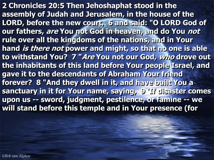 """2 Chronicles 20:5 Then Jehoshaphat stood in the assembly of Judah and Jerusalem, in the house of the LORD, before the new court,  6 and said: """"O LORD God of our fathers,"""