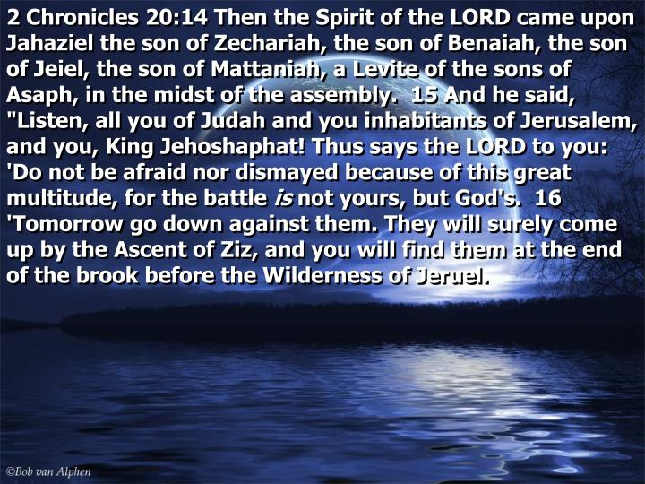 """2 Chronicles 20:14 Then the Spirit of the LORD came upon Jahaziel the son of Zechariah, the son of Benaiah, the son of Jeiel, the son of Mattaniah, a Levite of the sons of Asaph, in the midst of the assembly.  15 And he said, """"Listen, all you of Judah and you inhabitants of Jerusalem, and you, King Jehoshaphat! Thus says the LORD to you: 'Do not be afraid nor dismayed because of this great multitude, for the battle"""