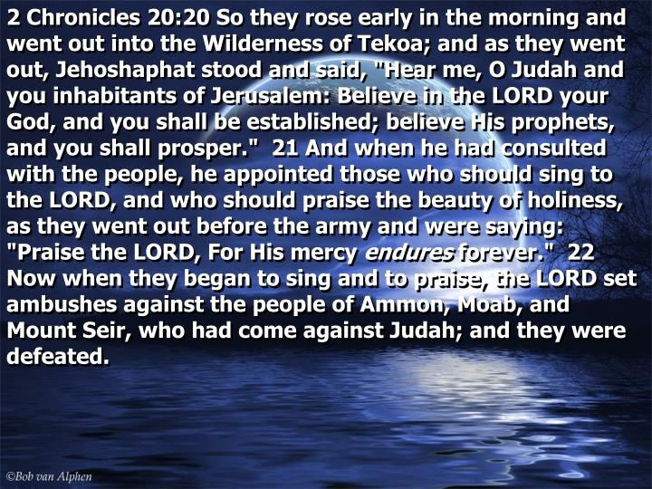 """2 Chronicles 20:20 So they rose early in the morning and went out into the Wilderness of Tekoa; and as they went out, Jehoshaphat stood and said, """"Hear me, O Judah and you inhabitants of Jerusalem: Believe in the LORD your God, and you shall be established; believe His prophets, and you shall prosper.""""  21 And when he had consulted with the people, he appointed those who should sing to the LORD, and who should praise the beauty of holiness, as they went out before the army and were saying: """"Praise the LORD, For His mercy"""