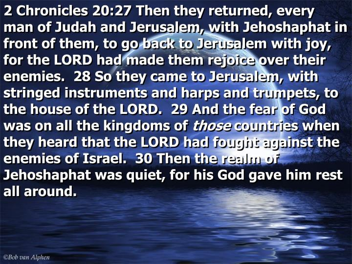 2 Chronicles 20:27 Then they returned, every man of Judah and Jerusalem, with Jehoshaphat in front of them, to go back to Jerusalem with joy, for the LORD had made them rejoice over their enemies.  28 So they came to Jerusalem, with stringed instruments and harps and trumpets, to the house of the LORD.  29 And the fear of God was on all the kingdoms of