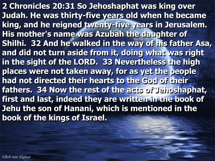 2 Chronicles 20:31 So Jehoshaphat was king over Judah. He was thirty-five years old when he became king, and he reigned twenty-five years in Jerusalem. His mother's name was Azubah the daughter of Shilhi.  32 And he walked in the way of his father Asa, and did not turn aside from it, doing what was right in the sight of the LORD.  33 Nevertheless the high places were not taken away, for as yet the people had not directed their hearts to the God of their fathers.  34 Now the rest of the acts of Jehoshaphat, first and last, indeed they are written in the book of Jehu the son of Hanani, which is mentioned in the book of the kings of Israel.