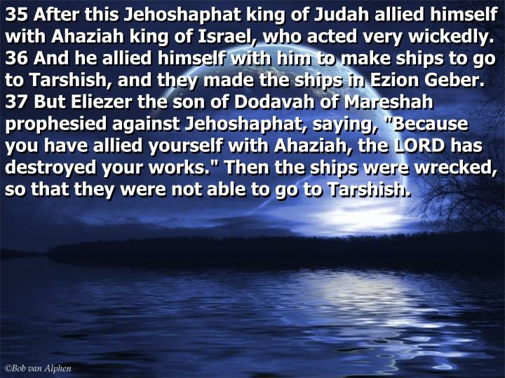 """35 After this Jehoshaphat king of Judah allied himself with Ahaziah king of Israel, who acted very wickedly.  36 And he allied himself with him to make ships to go to Tarshish, and they made the ships in Ezion Geber.  37 But Eliezer the son of Dodavah of Mareshah prophesied against Jehoshaphat, saying, """"Because you have allied yourself with Ahaziah, the LORD has destroyed your works."""" Then the ships were wrecked, so that they were not able to go to Tarshish."""