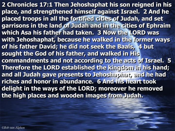 2 Chronicles 17:1 Then Jehoshaphat his son reigned in his place, and strengthened himself against Israel.  2 And he placed troops in all the fortified cities of Judah, and set garrisons in the land of Judah and in the cities of Ephraim which Asa his father had taken.  3 Now the LORD was with Jehoshaphat, because he walked in the former ways of his father David; he did not seek the Baals,  4 but sought the God of his father, and walked in His commandments and not according to the acts of Israel.  5 Therefore the LORD established the kingdom in his hand; and all Judah gave presents to Jehoshaphat, and he had riches and honor in abundance.  6 And his heart took delight in the ways of the LORD; moreover he removed the high places and wooden images from Judah.