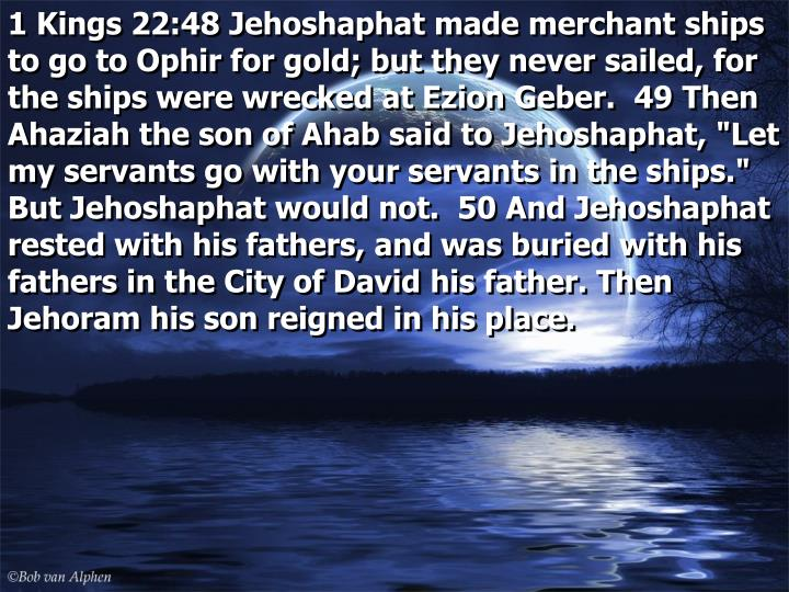 """1 Kings 22:48 Jehoshaphat made merchant ships to go to Ophir for gold; but they never sailed, for the ships were wrecked at Ezion Geber.  49 Then Ahaziah the son of Ahab said to Jehoshaphat, """"Let my servants go with your servants in the ships."""" But Jehoshaphat would not.  50 And Jehoshaphat rested with his fathers, and was buried with his fathers in the City of David his father. Then Jehoram his son reigned in his place."""