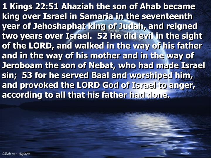 1 Kings 22:51 Ahaziah the son of Ahab became king over Israel in Samaria in the seventeenth year of Jehoshaphat king of Judah, and reigned two years over Israel.  52 He did evil in the sight of the LORD, and walked in the way of his father and in the way of his mother and in the way of Jeroboam the son of Nebat, who had made Israel sin;  53 for he served Baal and worshiped him, and provoked the LORD God of Israel to anger, according to all that his father had done.