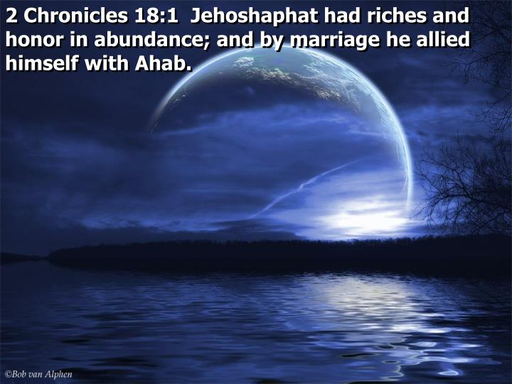 2 Chronicles 18:1  Jehoshaphat had riches and honor in abundance; and by marriage he allied himself with Ahab.