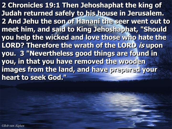 """2 Chronicles 19:1 Then Jehoshaphat the king of Judah returned safely to his house in Jerusalem.  2 And Jehu the son of Hanani the seer went out to meet him, and said to King Jehoshaphat, """"Should you help the wicked and love those who hate the LORD? Therefore the wrath of the LORD"""