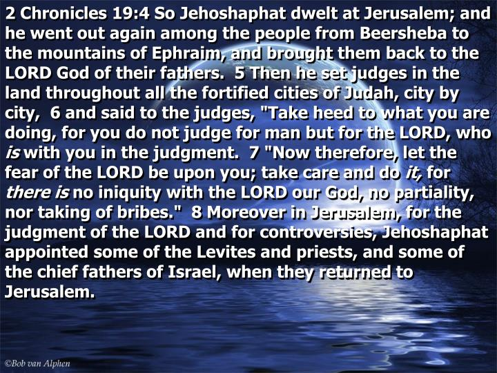 """2 Chronicles 19:4 So Jehoshaphat dwelt at Jerusalem; and he went out again among the people from Beersheba to the mountains of Ephraim, and brought them back to the LORD God of their fathers.  5 Then he set judges in the land throughout all the fortified cities of Judah, city by city,  6 and said to the judges, """"Take heed to what you are doing, for you do not judge for man but for the LORD, who"""