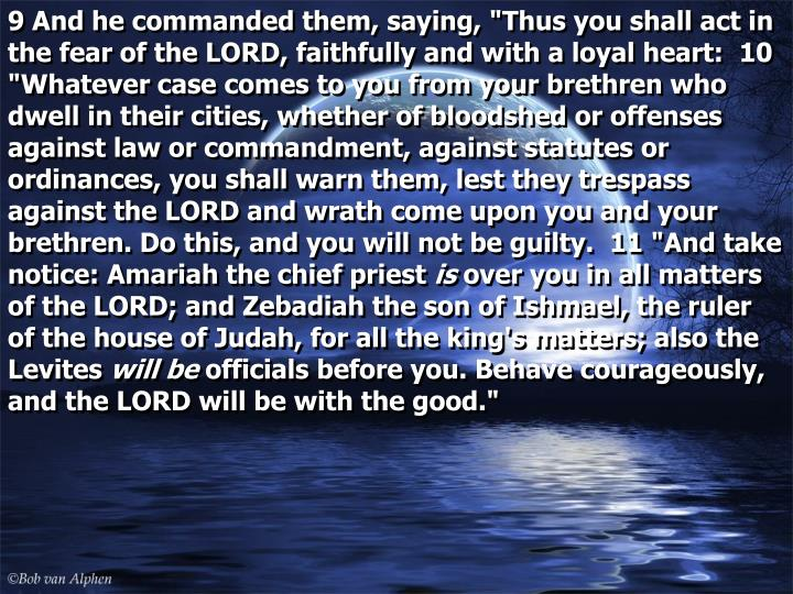 """9 And he commanded them, saying, """"Thus you shall act in the fear of the LORD, faithfully and with a loyal heart:  10 """"Whatever case comes to you from your brethren who dwell in their cities, whether of bloodshed or offenses against law or commandment, against statutes or ordinances, you shall warn them, lest they trespass against the LORD and wrath come upon you and your brethren. Do this, and you will not be guilty.  11 """"And take notice: Amariah the chief priest"""