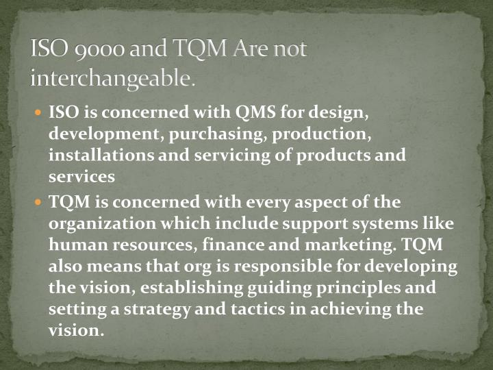 ISO 9000 and TQM Are not interchangeable.