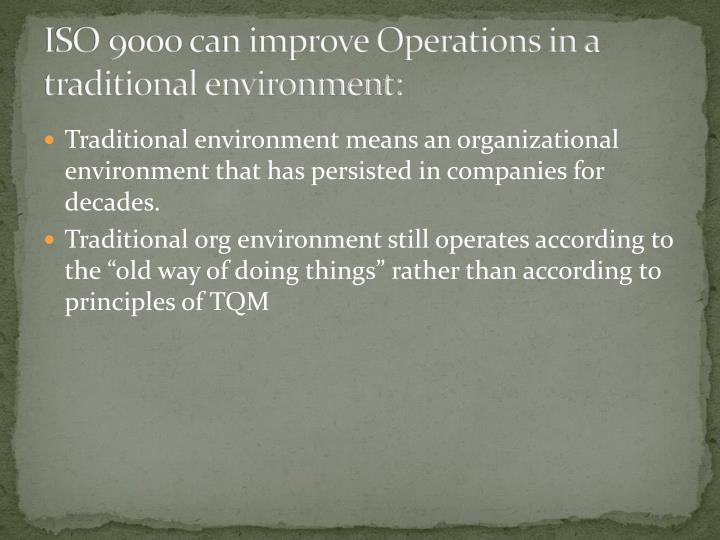 ISO 9000 can improve Operations in a traditional environment: