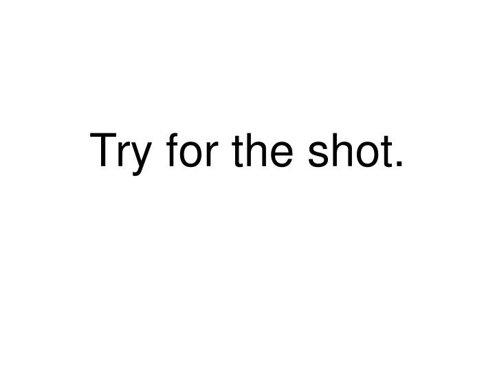 Try for the shot.