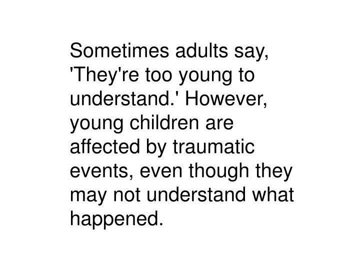 Sometimes adults say, 'They're too young to understand.' However, young children are affected by traumatic events, even though they may not understand what happened.