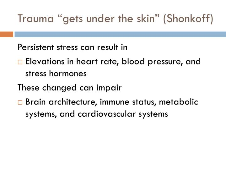 "Trauma ""gets under the skin"" (Shonkoff)"
