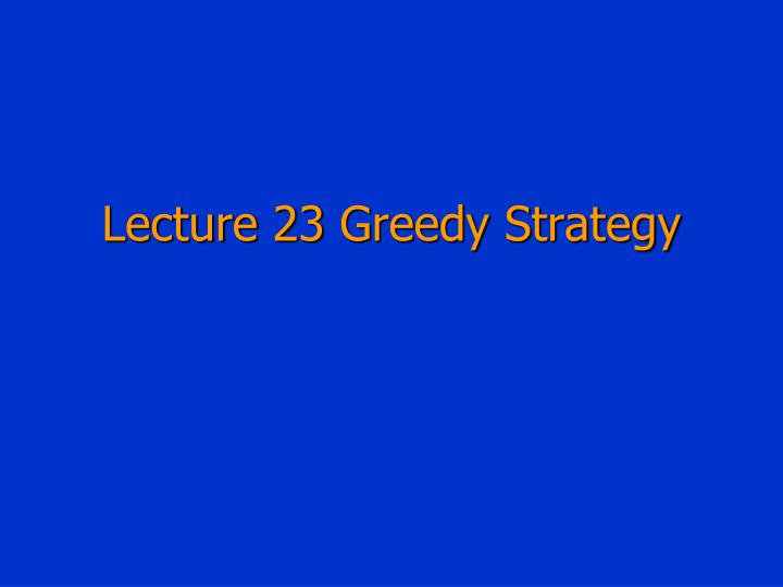 Lecture 23 greedy strategy