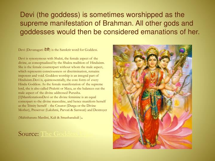 Devi (the goddess) is sometimes worshipped as the supreme manifestation of Brahman. All other gods and goddesses would then be considered emanations of her.