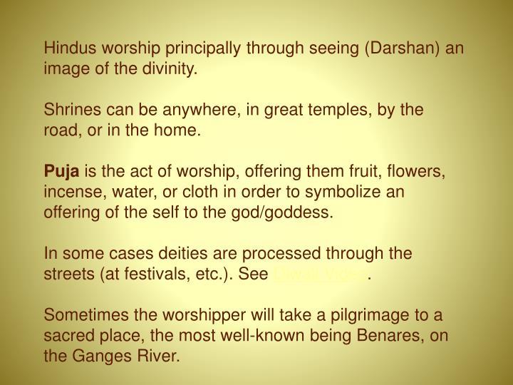 Hindus worship principally through seeing (Darshan) an image of the divinity.