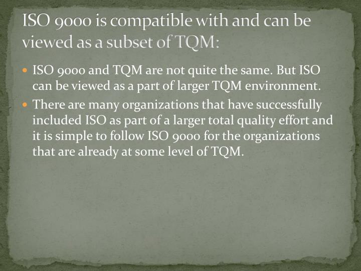 ISO 9000 is compatible with and can be viewed as a subset of TQM: