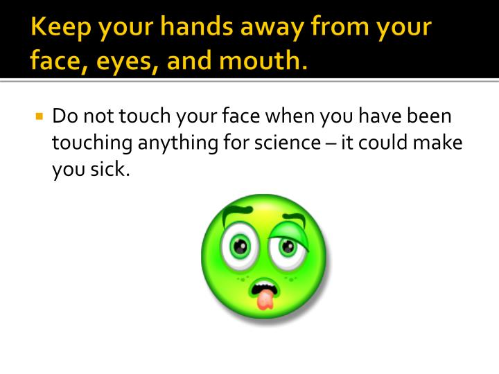Keep your hands away from your face, eyes, and mouth.
