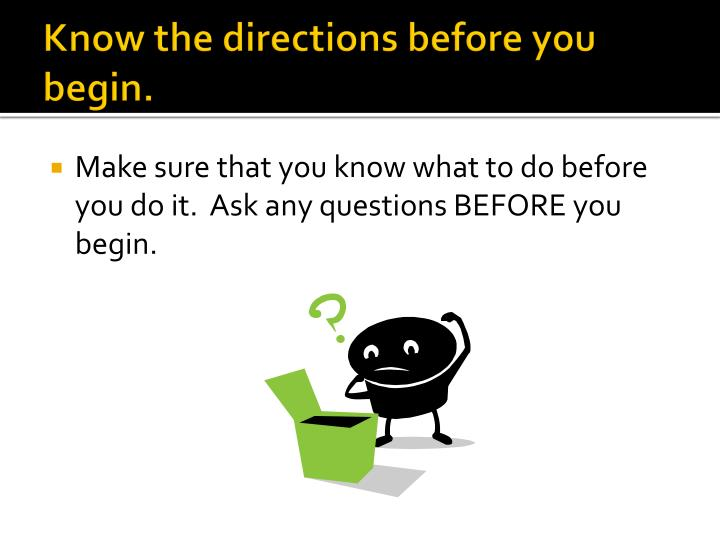 Know the directions before you begin.