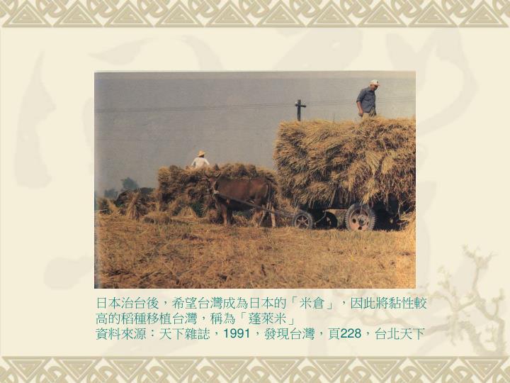 日本治台後,希望台灣成為日本的「米倉」,因此將黏性較高的稻種移植台灣,稱為「蓬萊米」