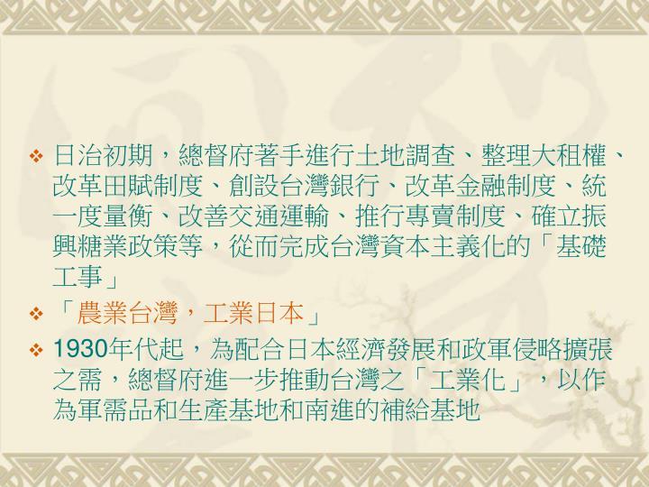 日治初期,總督府著手進行土地調查、整理大租權、改革田賦制度、創設台灣銀行、改革金融制度、統一度量衡、改善交通運輸、推行專賣制度、確立振興糖業政策等,從而完成台灣資本主義化的「基礎工事」