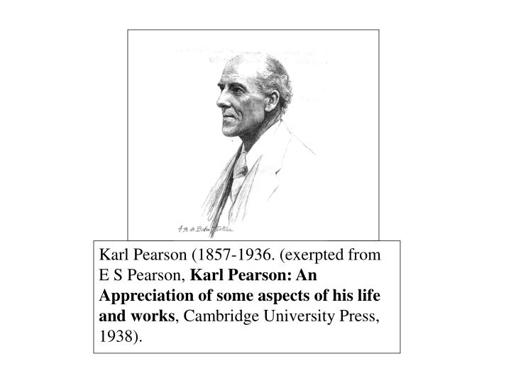 Karl Pearson (1857-1936. (exerpted from E S Pearson,