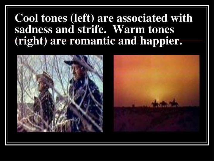 Cool tones (left) are associated with sadness and strife.  Warm tones (right) are romantic and happier.
