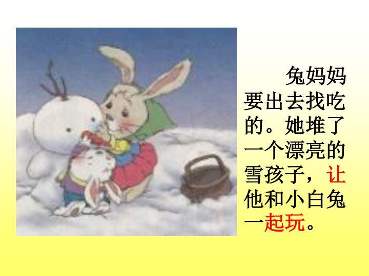 兔妈妈要出去找吃的。她堆了一个漂亮的雪孩子,