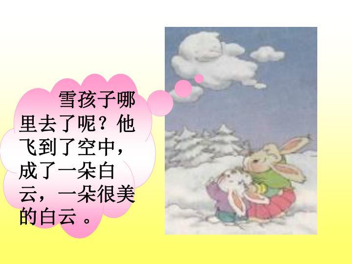 雪孩子哪里去了呢?他飞到了空中,成了一朵白云,一朵很美的白云 。
