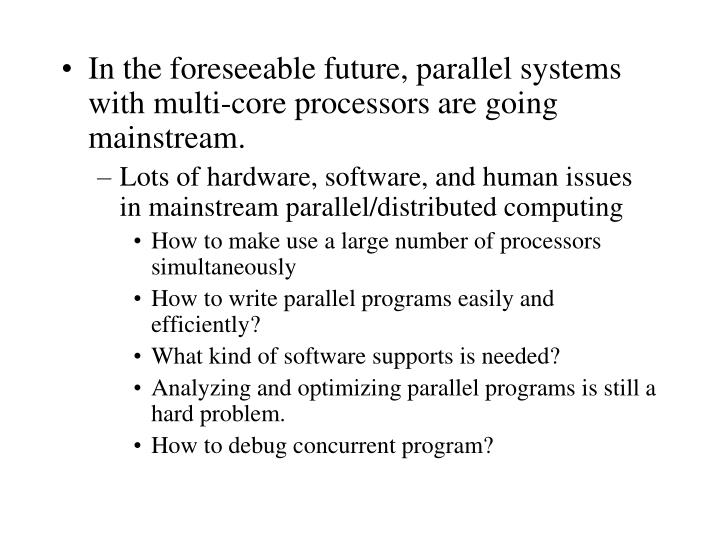 In the foreseeable future, parallel systems with multi-core processors are going mainstream.