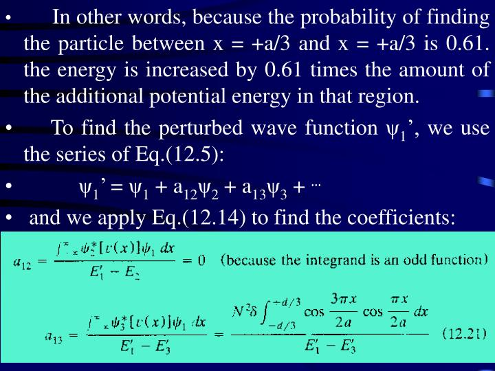In other words, because the probability of finding the particle between x = +a/3 and x = +a/3 is 0.61. the energy is increased by 0.61 times the amount of the additional potential energy in that region.